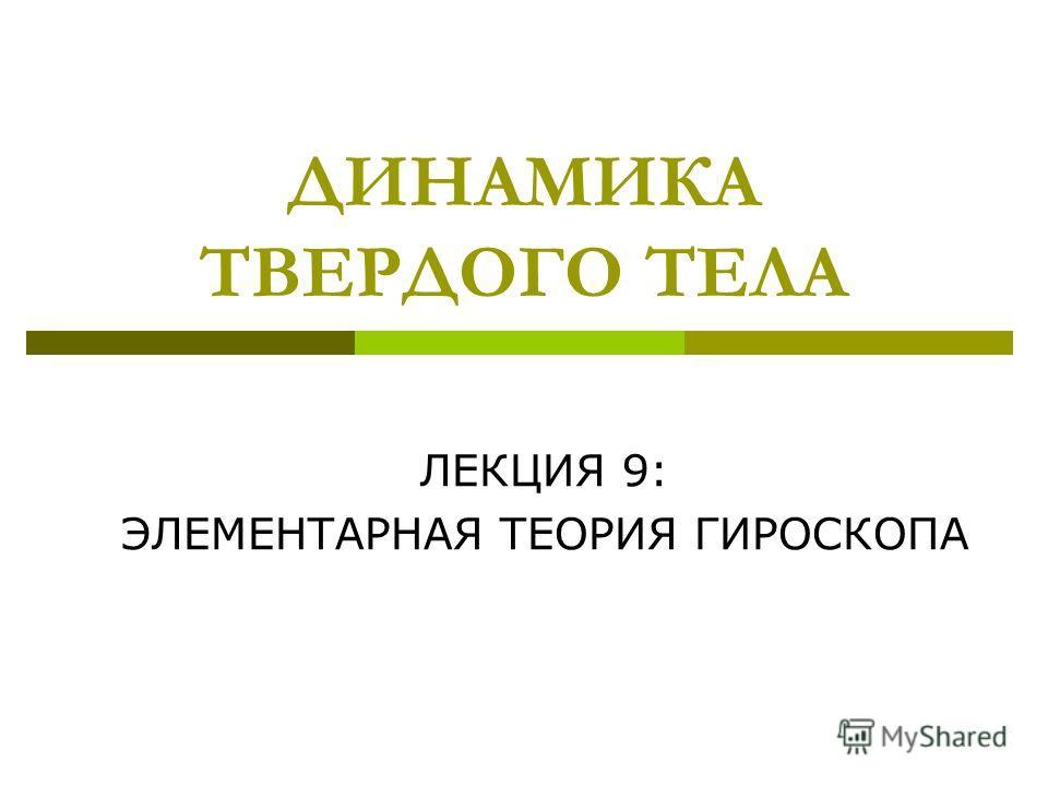 ДИНАМИКА ТВЕРДОГО ТЕЛА ЛЕКЦИЯ 9: ЭЛЕМЕНТАРНАЯ ТЕОРИЯ ГИРОСКОПА