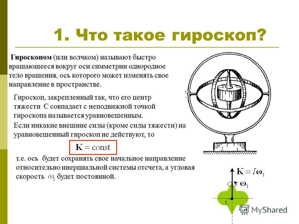 1. Что такое гироскоп? Гироскопом (или волчком) называют быстро вращающееся вокруг оси симметрии однородное тело вращения, ось которого может изменять свое Гироскопом (или волчком) называют быстро вращающееся вокруг оси симметрии однородное тело вращ
