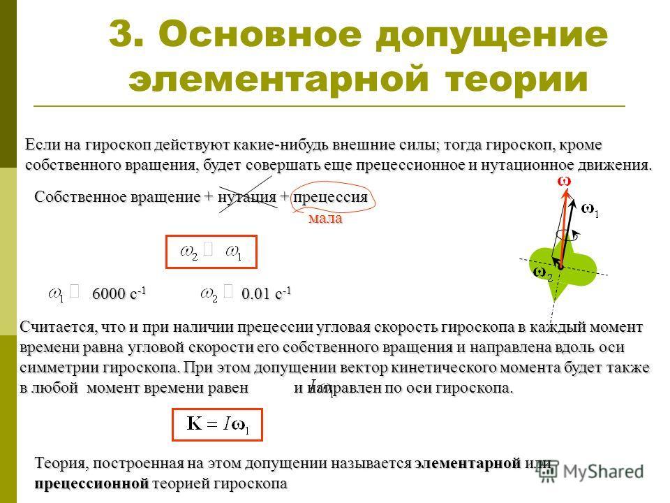 3. Основное допущение элементарной теории Если на гироскоп действуют какие-нибудь внешние силы; тогда гироскоп, кроме собственного вращения, будет совершать еще прецессионное и нутационное движения. Собственное вращение + нутация + прецессия мала Счи