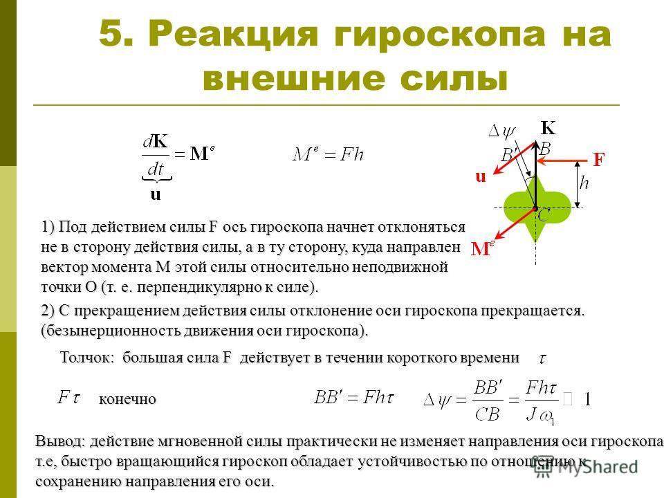 5. Реакция гироскопа на внешние силы 1) Под действием силы F ось гироскопа начнет отклоняться не в сторону действия силы, а в ту сторону, куда направлен вектор момента М этой силы относительно неподвижной точки О (т. е. перпендикулярно к силе). 2) С