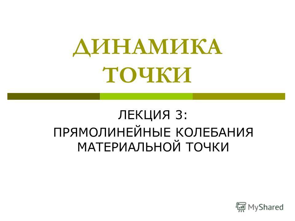 ДИНАМИКА ТОЧКИ ЛЕКЦИЯ 3: ПРЯМОЛИНЕЙНЫЕ КОЛЕБАНИЯ МАТЕРИАЛЬНОЙ ТОЧКИ