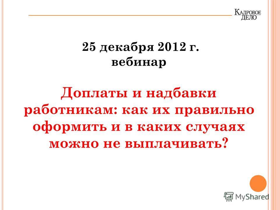 25 декабря 2012 г. вебинар Доплаты и надбавки работникам: как их правильно оформить и в каких случаях можно не выплачивать?