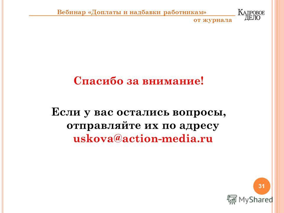 Спасибо за внимание! Если у вас остались вопросы, отправляйте их по адресу uskova@action-media.ru 31 Вебинар «Доплаты и надбавки работникам» от журнала