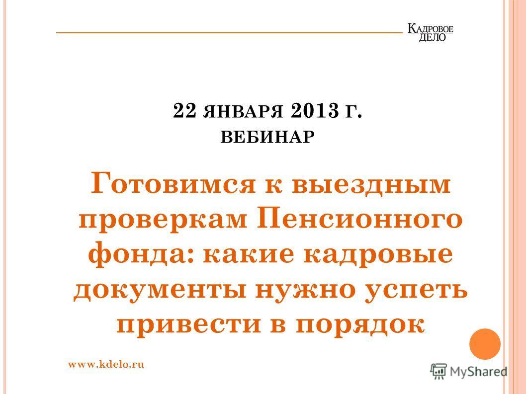 22 ЯНВАРЯ 2013 Г. ВЕБИНАР Готовимся к выездным проверкам Пенсионного фонда: какие кадровые документы нужно успеть привести в порядок www.kdelo.ru