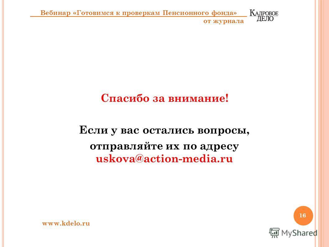 Спасибо за внимание! Если у вас остались вопросы, отправляйте их по адресу uskova@action-media.ru www.kdelo.ru Вебинар «Готовимся к проверкам Пенсионного фонда» от журнала 16