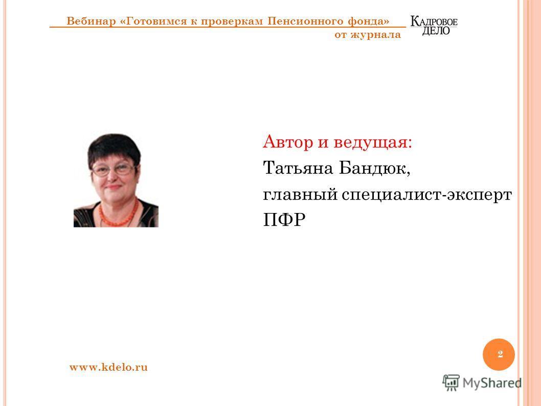 Автор и ведущая: Татьяна Бандюк, главный специалист-эксперт ПФР Вебинар «Готовимся к проверкам Пенсионного фонда» от журнала www.kdelo.ru 2