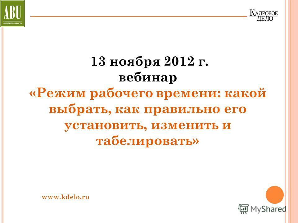 13 ноября 2012 г. вебинар «Режим рабочего времени: какой выбрать, как правильно его установить, изменить и табелировать» www.kdelo.ru