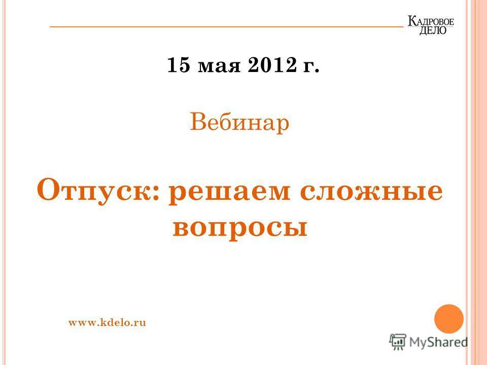 15 мая 2012 г. Вебинар Отпуск: решаем сложные вопросы www.kdelo.ru