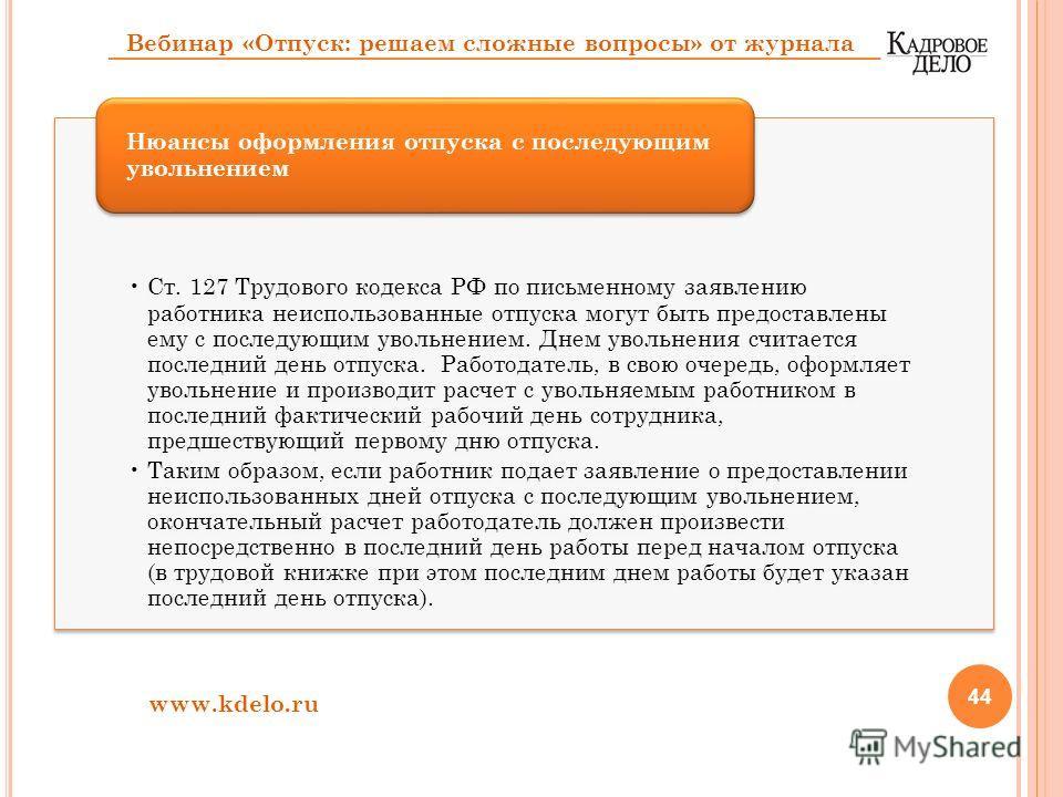 44 Ст. 127 Трудового кодекса РФ по письменному заявлению работника неиспользованные отпуска могут быть предоставлены ему с последующим увольнением. Днем увольнения считается последний день отпуска. Работодатель, в свою очередь, оформляет увольнение и