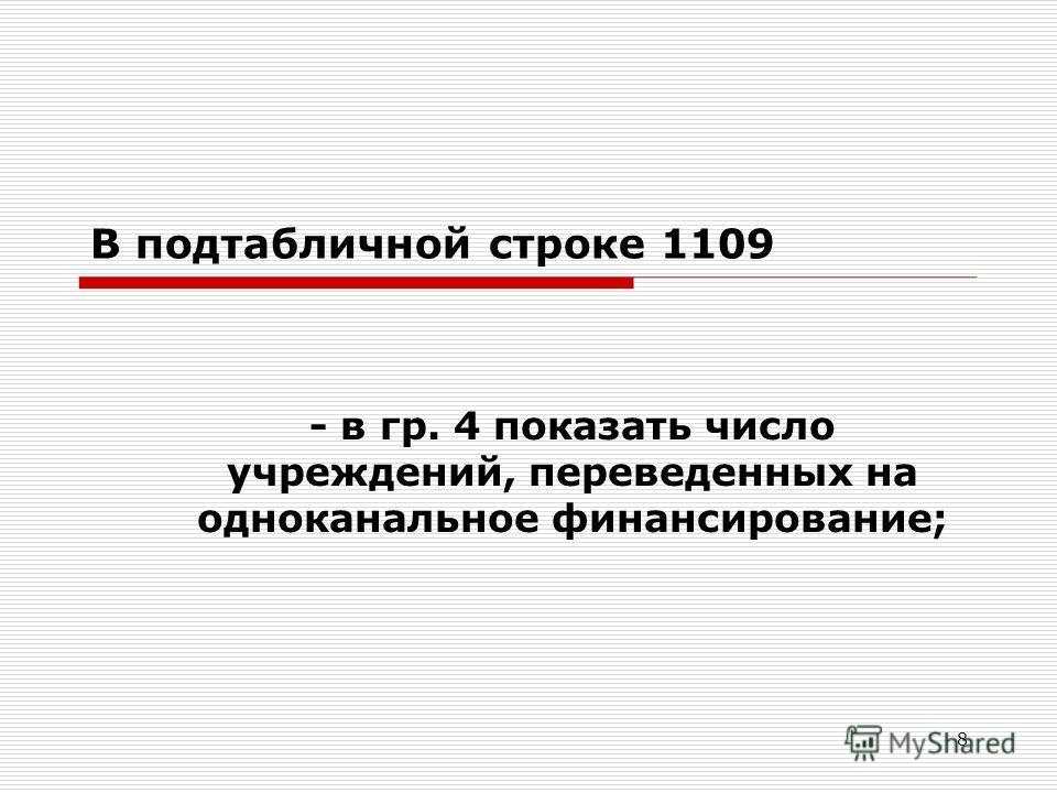 8 В подтабличной строке 1109 - в гр. 4 показать число учреждений, переведенных на одноканальное финансирование;