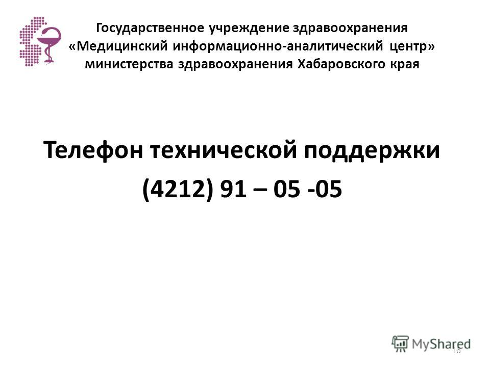 Государственное учреждение здравоохранения «Медицинский информационно-аналитический центр» министерства здравоохранения Хабаровского края Телефон технической поддержки (4212) 91 – 05 -05 16