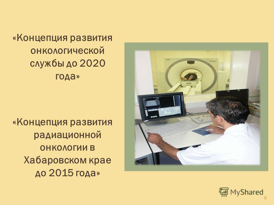 8 «Концепция развития онкологической службы до 2020 года» «Концепция развития радиационной онкологии в Хабаровском крае до 2015 года»
