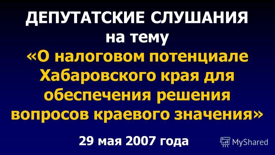 ДЕПУТАТСКИЕ СЛУШАНИЯ на тему «О налоговом потенциале Хабаровского края для обеспечения решения вопросов краевого значения» 29 мая 2007 года