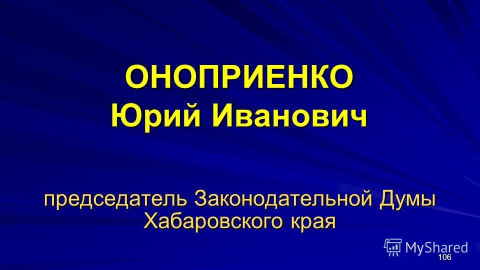 106 ОНОПРИЕНКО Юрий Иванович председатель Законодательной Думы Хабаровского края