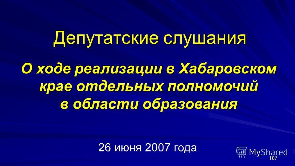 107 Депутатские слушания О ходе реализации в Хабаровском крае отдельных полномочий в области образования 26 июня 2007 года