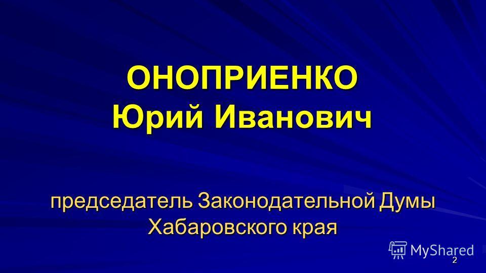 2 ОНОПРИЕНКО Юрий Иванович председатель Законодательной Думы Хабаровского края