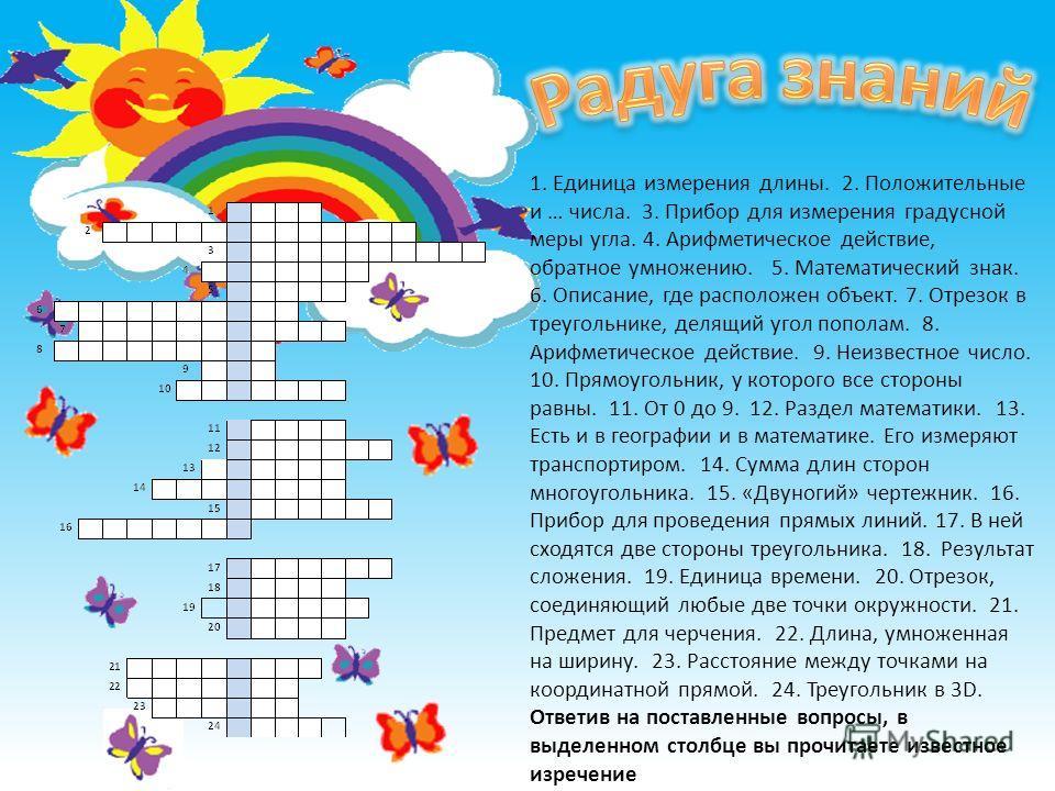 1. Единица измерения длины. 2. Положительные и … числа. 3. Прибор для измерения градусной меры угла. 4. Арифметическое действие, обратное умножению. 5. Математический знак. 6. Описание, где расположен объект. 7. Отрезок в треугольнике, делящий угол п