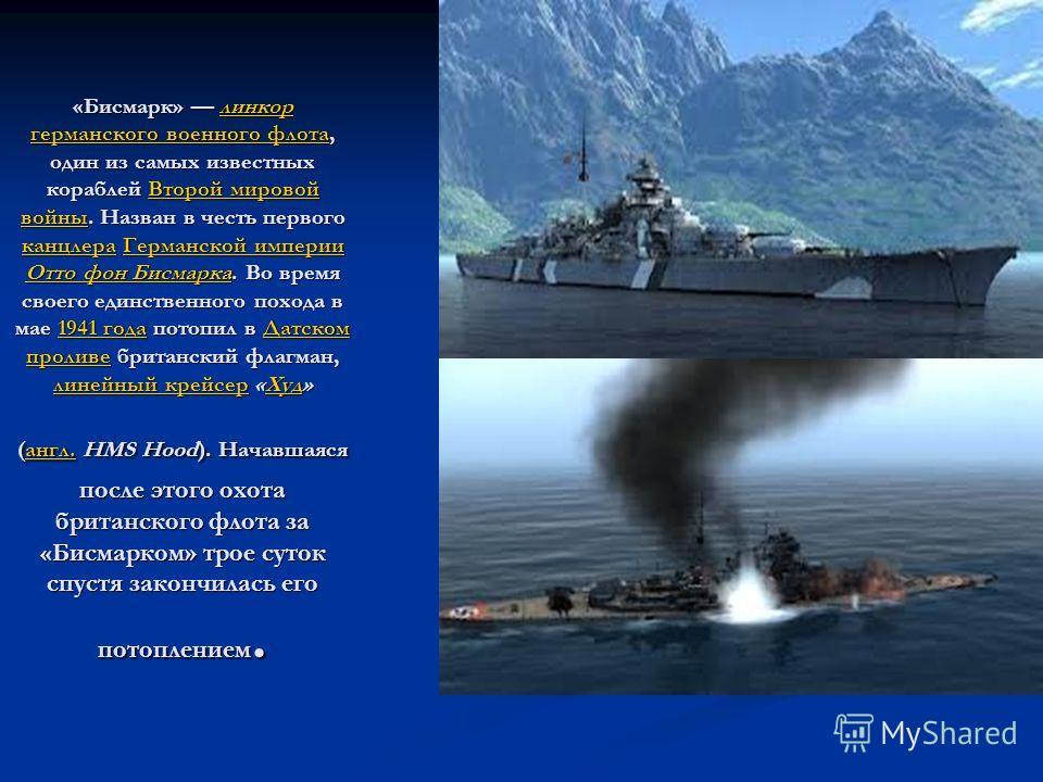 «Бисмарк» линкор германского военного флота, один из самых известных кораблей Второй мировой войны. Назван в честь первого канцлера Германской империи Отто фон Бисмарка. Во время своего единственного похода в мае 1941 года потопил в Датском проливе б
