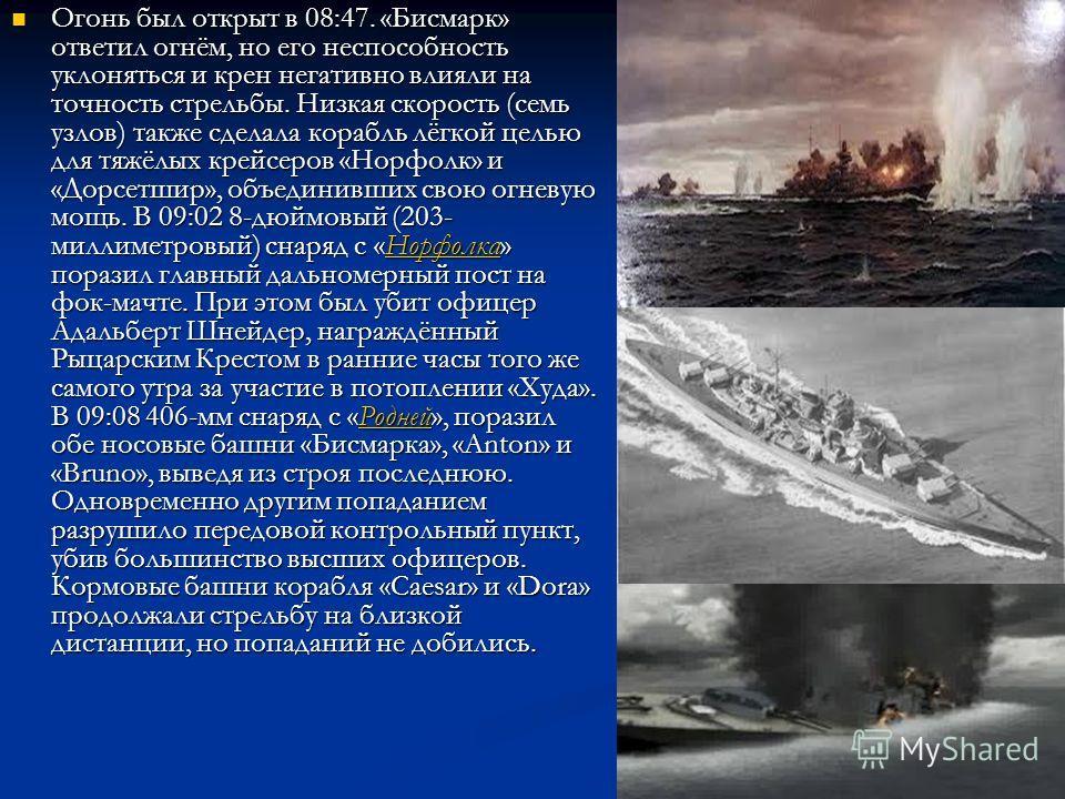Огонь был открыт в 08:47. «Бисмарк» ответил огнём, но его неспособность уклоняться и крен негативно влияли на точность стрельбы. Низкая скорость (семь узлов) также сделала корабль лёгкой целью для тяжёлых крейсеров «Норфолк» и «Дорсетшир», объединивш