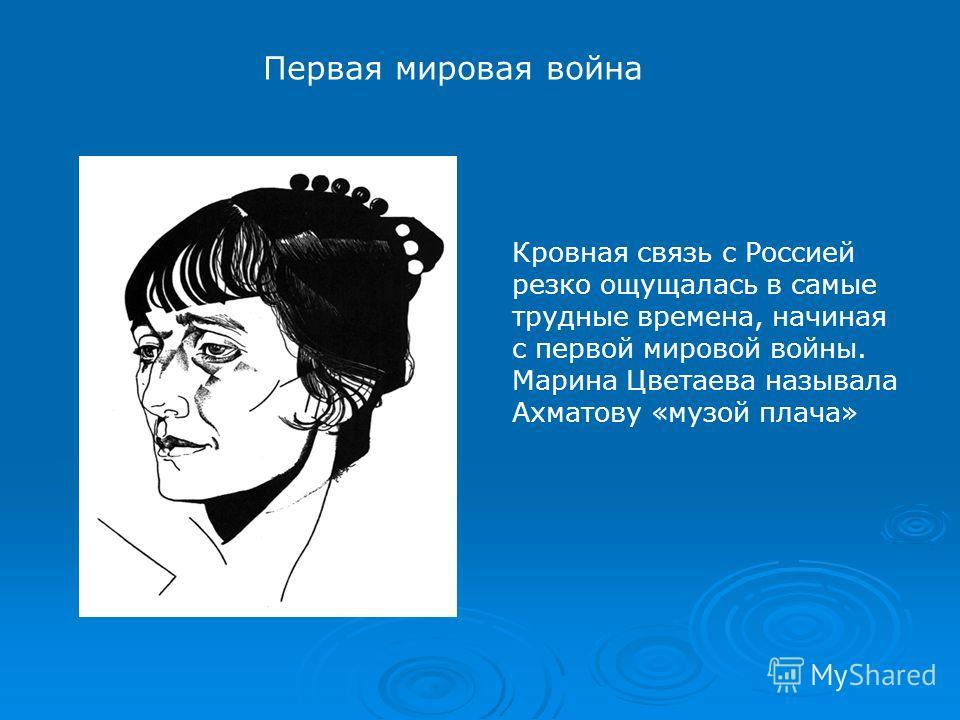 Кровная связь с Россией резко ощущалась в самые трудные времена, начиная с первой мировой войны. Марина Цветаева называла Ахматову «музой плача» Первая мировая война
