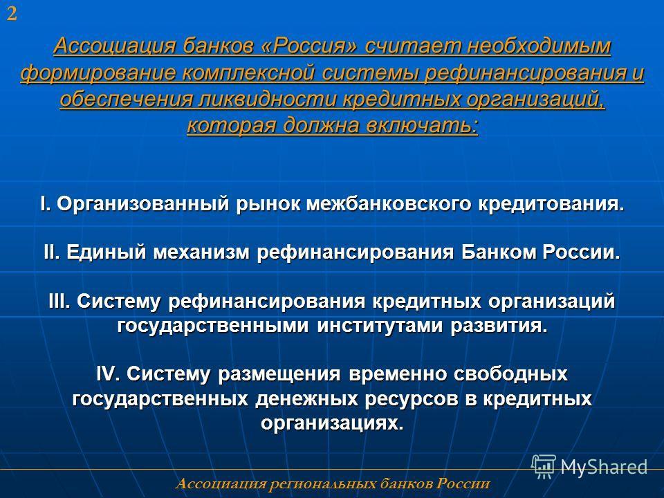 2 Ассоциация банков «Россия» считает необходимым формирование комплексной системы рефинансирования и обеспечения ликвидности кредитных организаций, которая должна включать: I. Организованный рынок межбанковского кредитования. II. Единый механизм рефи