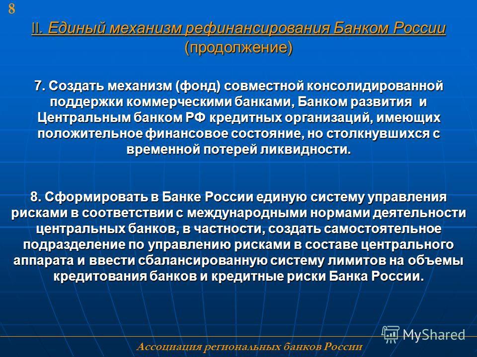 Ассоциация региональных банков России 8 7. Создать механизм (фонд) совместной консолидированной поддержки коммерческими банками, Банком развития и Центральным банком РФ кредитных организаций, имеющих положительное финансовое состояние, но столкнувших