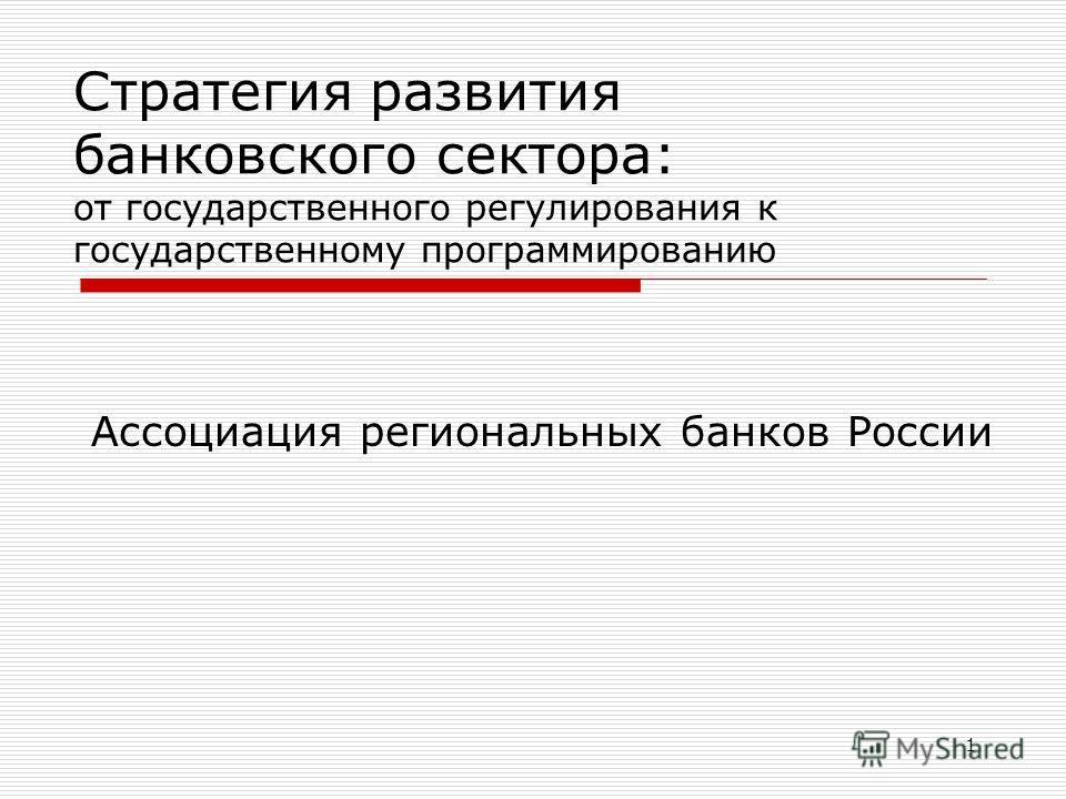 1 Стратегия развития банковского сектора: от государственного регулирования к государственному программированию Ассоциация региональных банков России