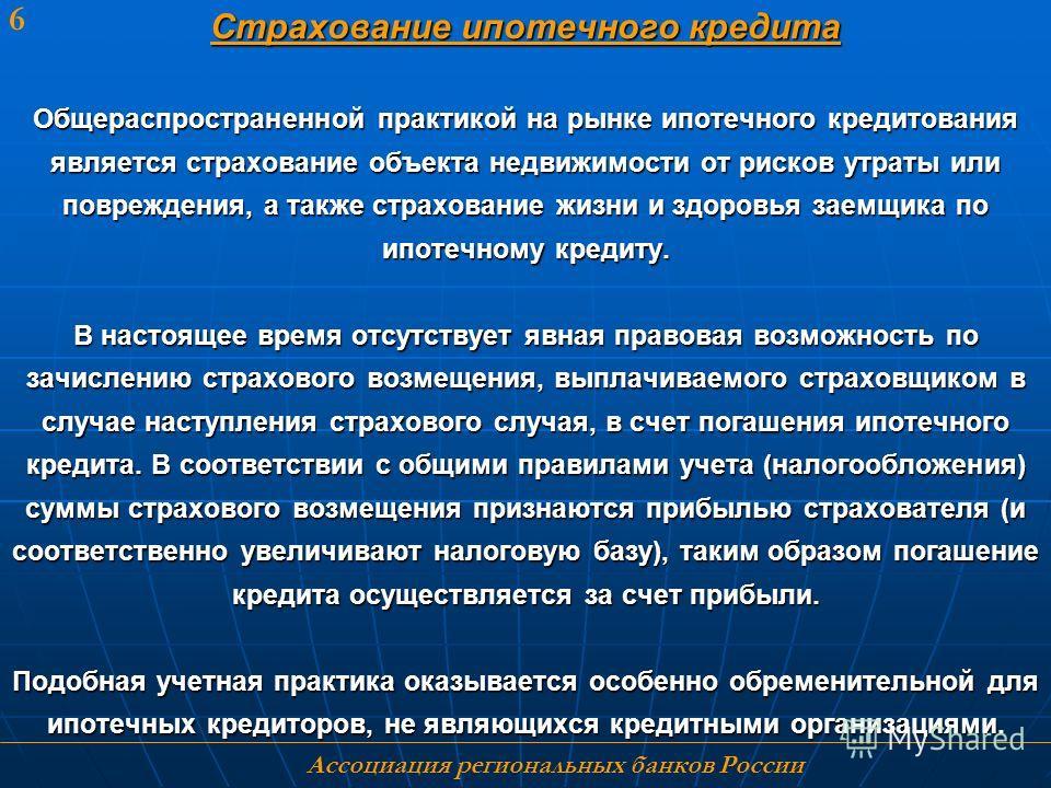 Ассоциация региональных банков России 6 Страхование ипотечного кредита Общераспространенной практикой на рынке ипотечного кредитования является страхование объекта недвижимости от рисков утраты или повреждения, а также страхование жизни и здоровья за