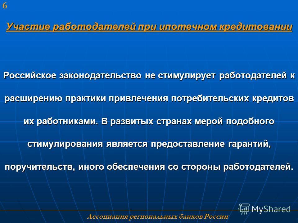 Ассоциация региональных банков России 6 Участие работодателей при ипотечном кредитовании Российское законодательство не стимулирует работодателей к расширению практики привлечения потребительских кредитов их работниками. В развитых странах мерой подо