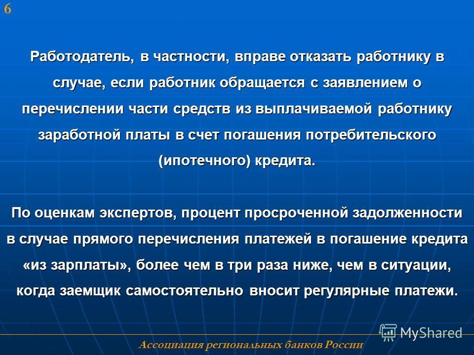 Ассоциация региональных банков России 6 Работодатель, в частности, вправе отказать работнику в случае, если работник обращается с заявлением о перечислении части средств из выплачиваемой работнику заработной платы в счет погашения потребительского (и
