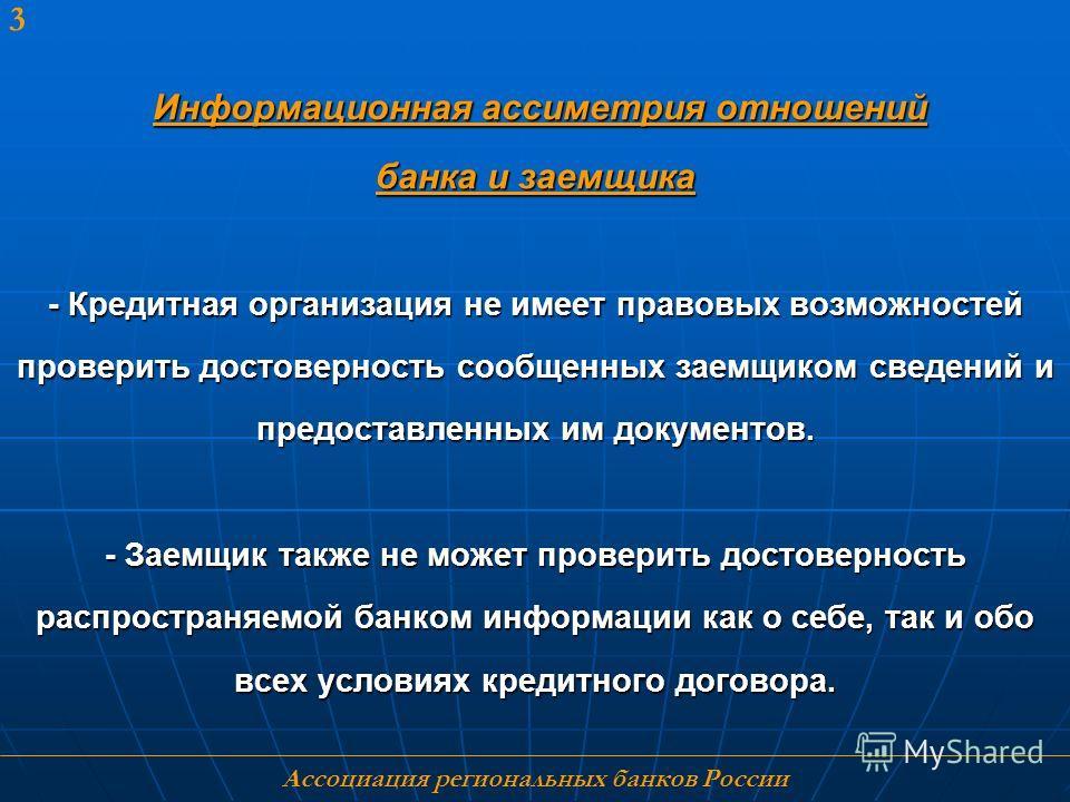 Ассоциация региональных банков России 3 Информационная ассиметрия отношений банка и заемщика - Кредитная организация не имеет правовых возможностей проверить достоверность сообщенных заемщиком сведений и предоставленных им документов. - Заемщик также