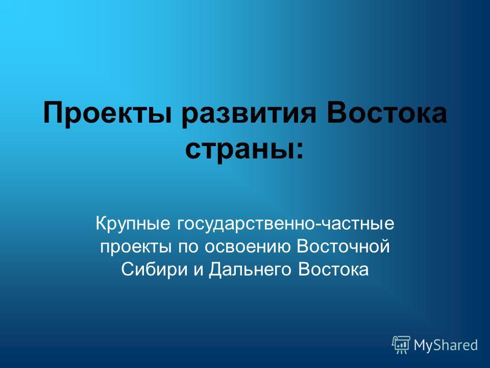 Проекты развития Востока страны: Крупные государственно-частные проекты по освоению Восточной Сибири и Дальнего Востока