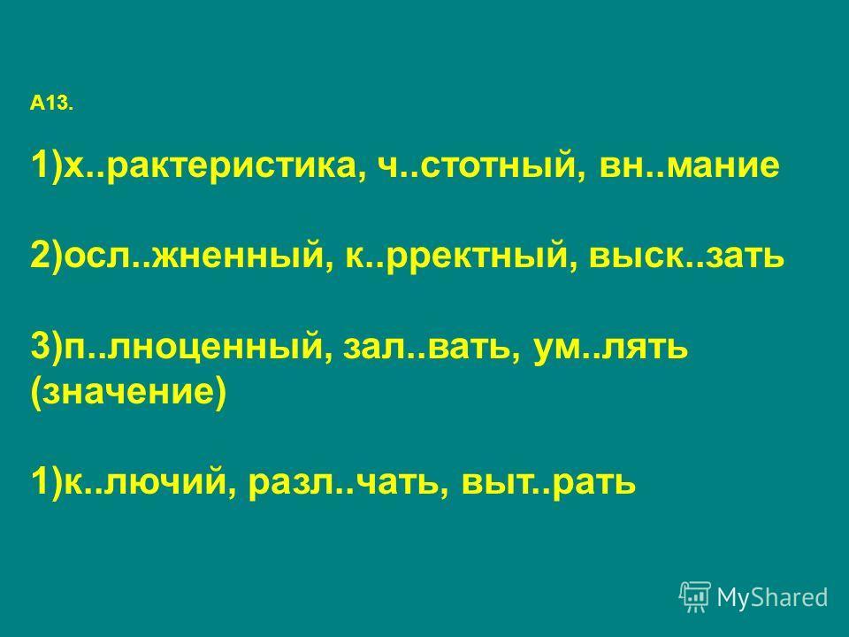 А13. 1)х..рактеристика, ч..стотный, вн..мание 2)осл..жненный, к..рректный, выск..зать 3)п..лноценный, зал..вать, ум..лять (значение) 1)к..лючий, разл..чать, выт..рать