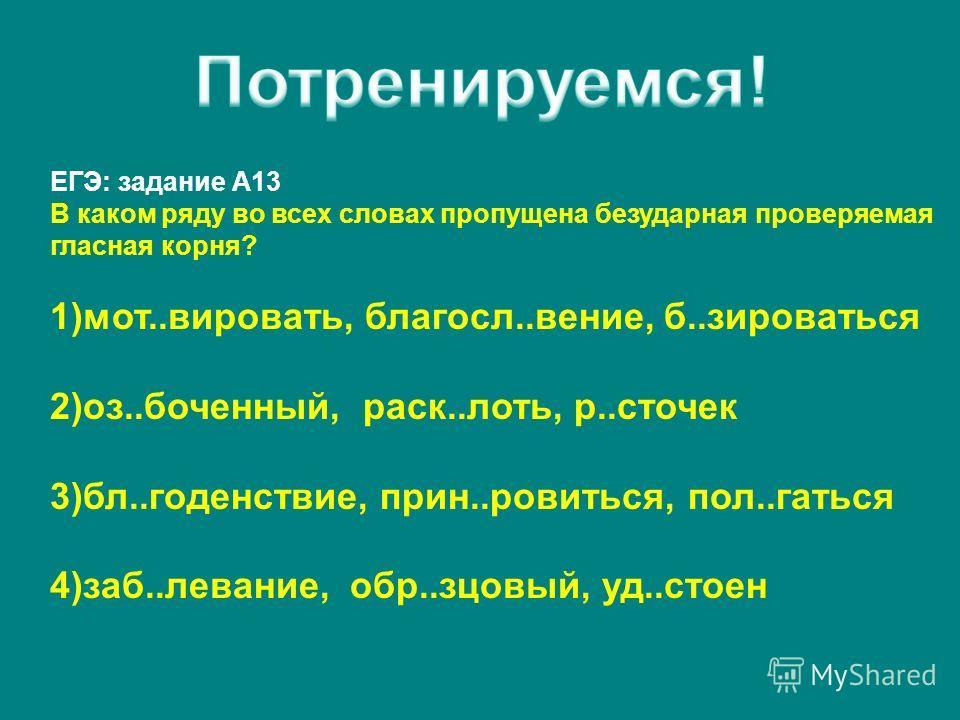 ЕГЭ: задание А13 В каком ряду во всех словах пропущена безударная проверяемая гласная корня? 1)мот..вировать, благосл..вение, б..зироваться 2)оз..боченный, раск..лоть, р..сточек 3)бл..годенствие, прин..ровиться, пол..гаться 4)заб..левание, обр..зцовы