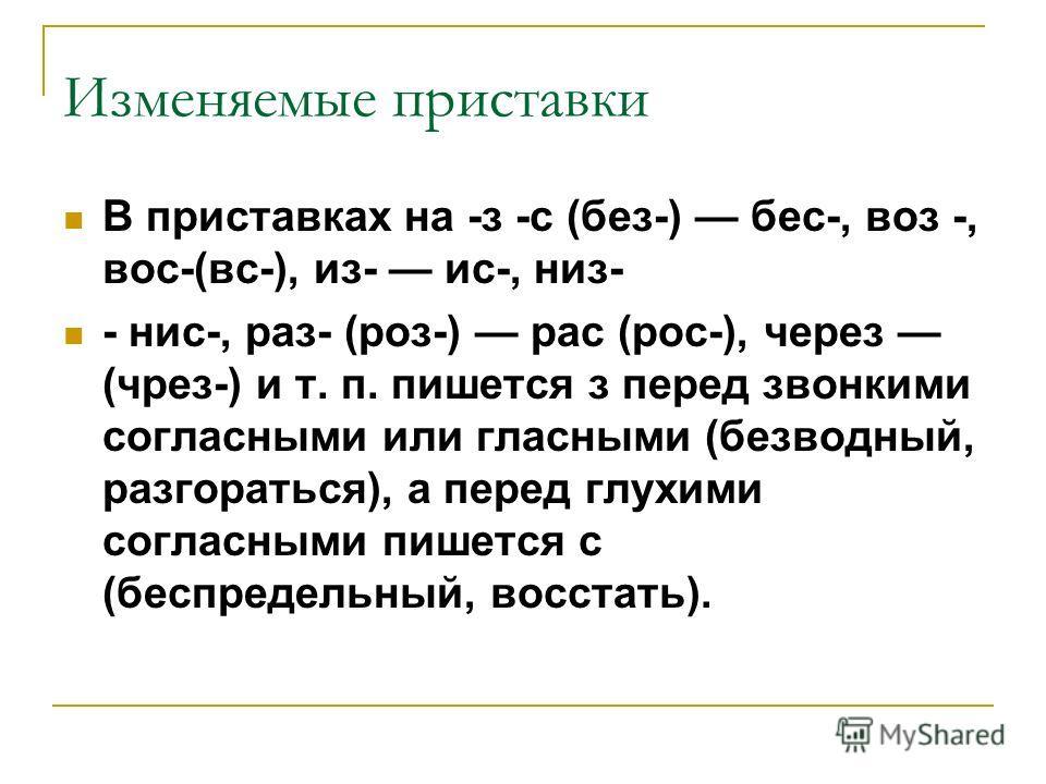 Изменяемые приставки В приставках на -з -с (без-) бес-, воз -, вос-(вс-), из- ис-, низ- - нис-, раз- (роз-) рас (рос-), через (чрез-) и т. п. пишется з перед звонкими согласными или гласными (безводный, разгораться), а перед глухими согласными пишетс