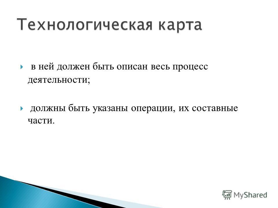 в ней должен быть описан весь процесс деятельности; должны быть указаны операции, их составные части.