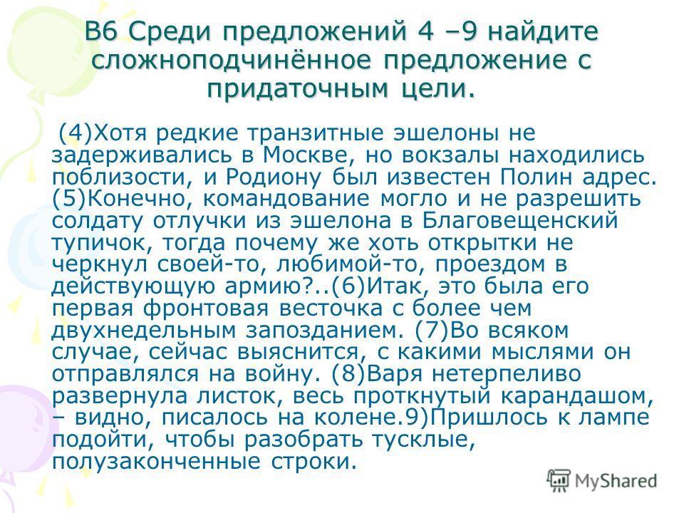 В6 Среди предложений 4 –9 найдите сложноподчинённое предложение с придаточным цели. (4)Хотя редкие транзитные эшелоны не задерживались в Москве, но вокзалы находились поблизости, и Родиону был известен Полин адрес. (5)Конечно, командование могло и не