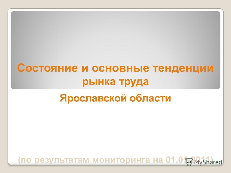 Состояние и основные тенденции рынка труда Ярославской области (по результатам мониторинга на 01.01.2011)