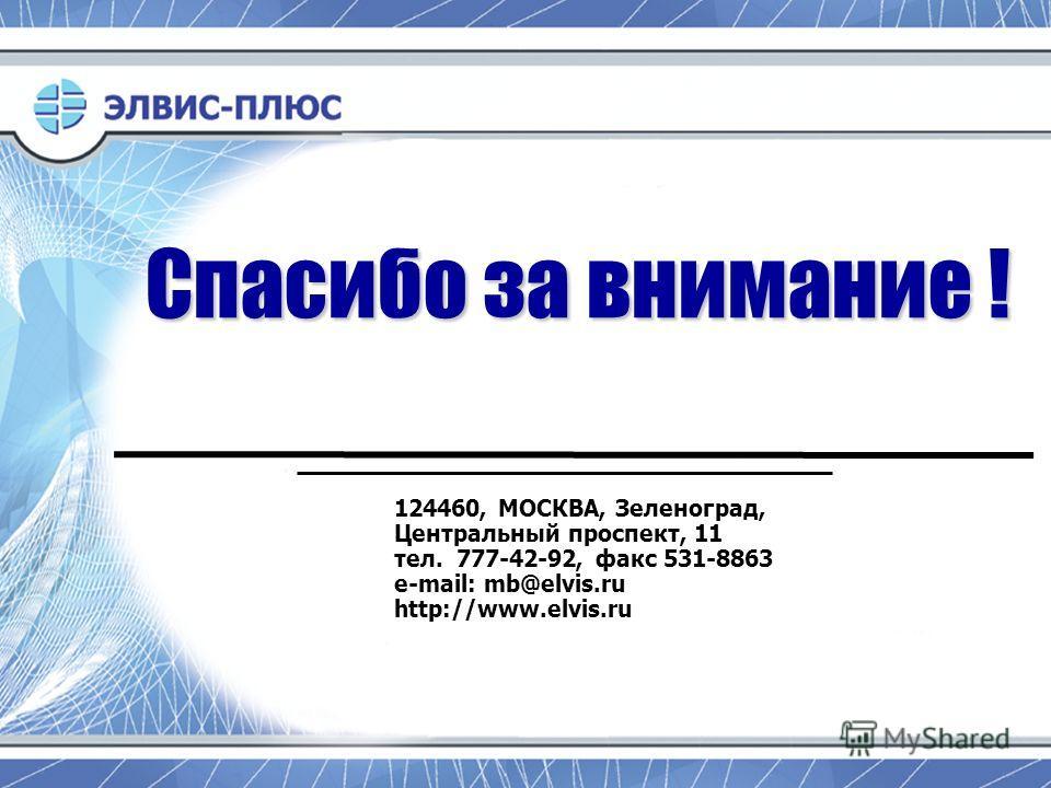 Спасибо за внимание ! 124460, МОСКВА, Зеленоград, Центральный проспект, 11 тел. 777-42-92, факс 531-8863 e-mail: mb@elvis.ru http://www.elvis.ru