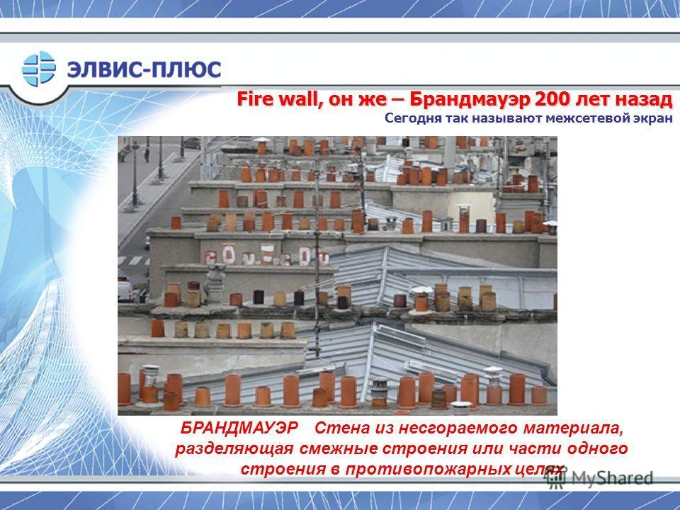 Fire wall, он же – Брандмауэр 200 лет назад Fire wall, он же – Брандмауэр 200 лет назад Сегодня так называют межсетевой экран БРАНДМАУЭР Стена из несгораемого материала, разделяющая смежные строения или части одного строения в противопожарных целях