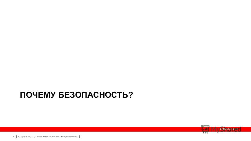 Copyright © 2012, Oracle and/or its affiliates. All rights reserved. 10 ПОЧЕМУ БЕЗОПАСНОСТЬ?