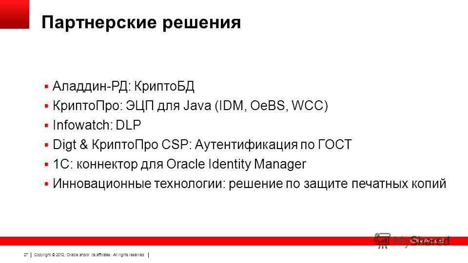 Copyright © 2012, Oracle and/or its affiliates. All rights reserved. 27 Партнерские решения Аладдин-РД: КриптоБД КриптоПро: ЭЦП для Java (IDM, OeBS, WCC) Infowatch: DLP Digt & КриптоПро CSP: Аутентификация по ГОСТ 1С: коннектор для Oracle Identity Ma