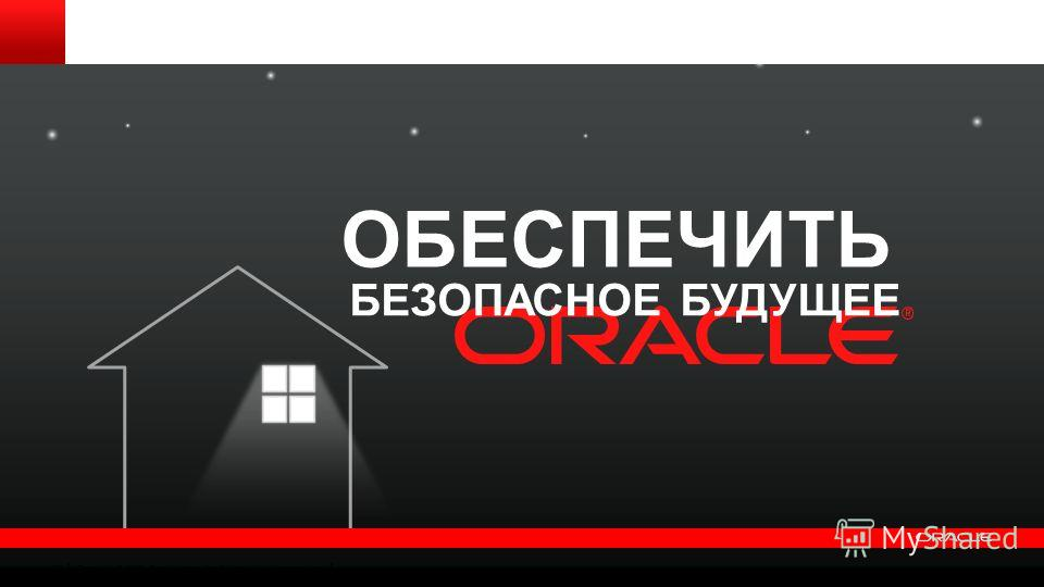 Copyright © 2012, Oracle and/or its affiliates. All rights reserved. 32 БЕЗОПАСНОЕ БУДУЩЕЕ ОБЕСПЕЧИТЬ
