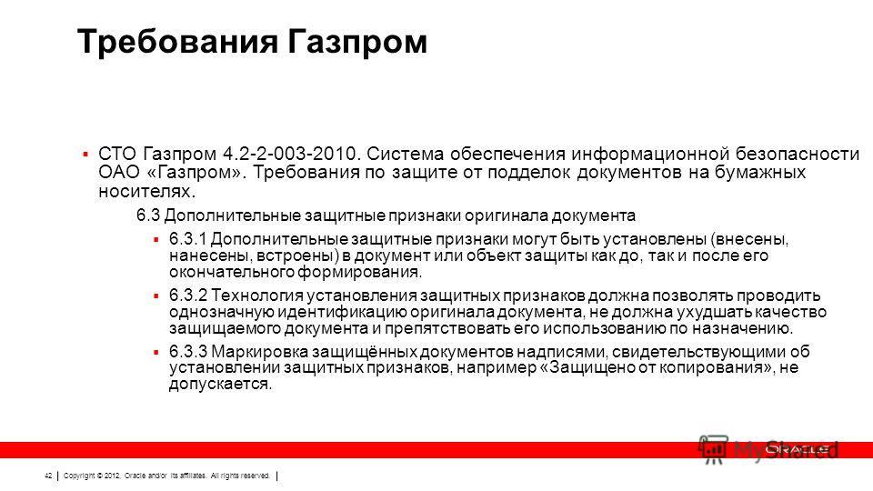 Copyright © 2012, Oracle and/or its affiliates. All rights reserved. 42 Требования Газпром СТО Газпром 4.2-2-003-2010. Система обеспечения информационной безопасности ОАО «Газпром». Требования по защите от подделок документов на бумажных носителях. 6