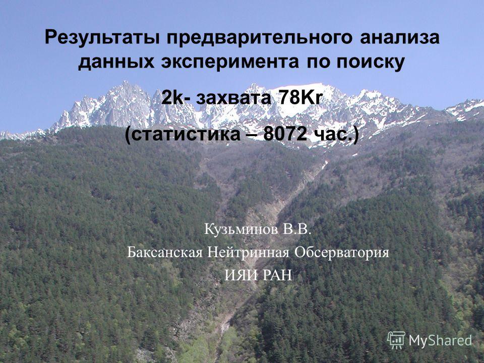 1 Эксперимент по поиску 2K-захвата 78 Kr Владимир В. Казалов Баксанская Нейтринная Обсерватория ИЯИ РАН Фундаментальные Взаимодействия и Космология Результаты предварительного анализа данных эксперимента по поиску 2k- захвата 78Kr (статистика – 8072