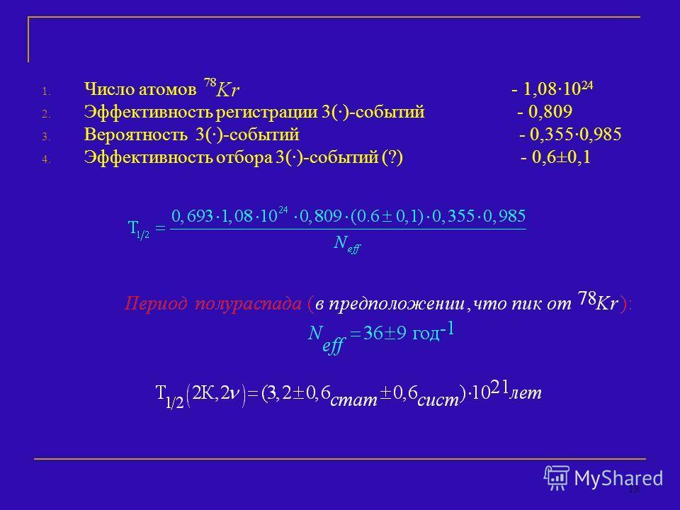18 1. Число атомов - 1,08·10 24 2. Эффективность регистрации 3(·)-событий - 0,809 3. Вероятность 3(·)-событий - 0,355·0,985 4. Эффективность отбора 3(·)-событий (?) - 0,6±0,1