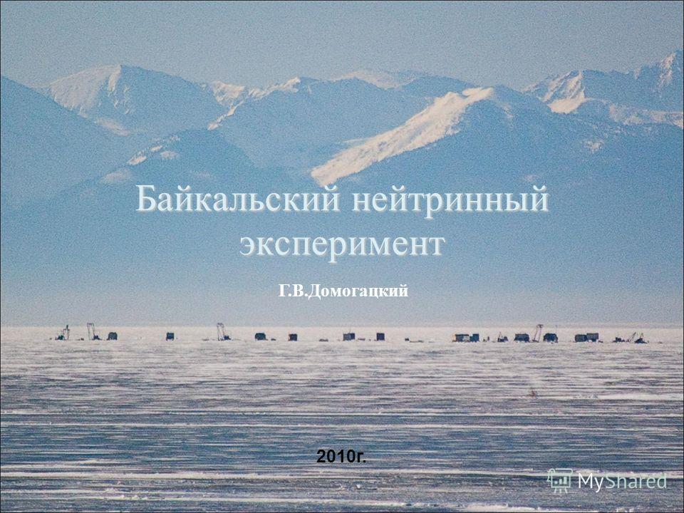 Байкальский нейтринный эксперимент 1 Г.В.Домогацкий 2010г.