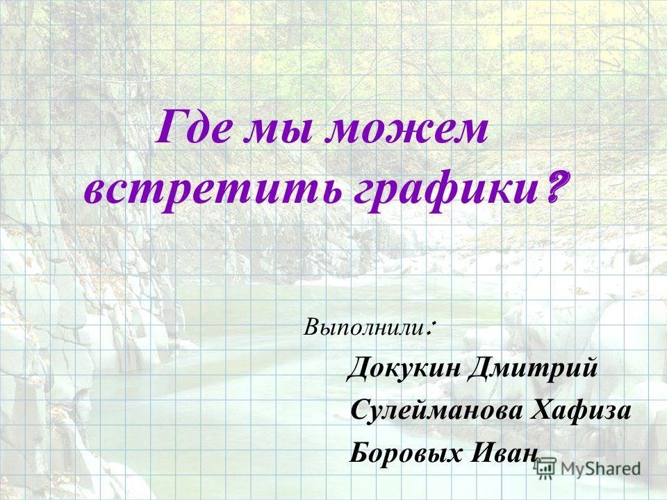 Где мы можем встретить графики ? Выполнили : Докукин Дмитрий Сулейманова Хафиза Боровых Иван