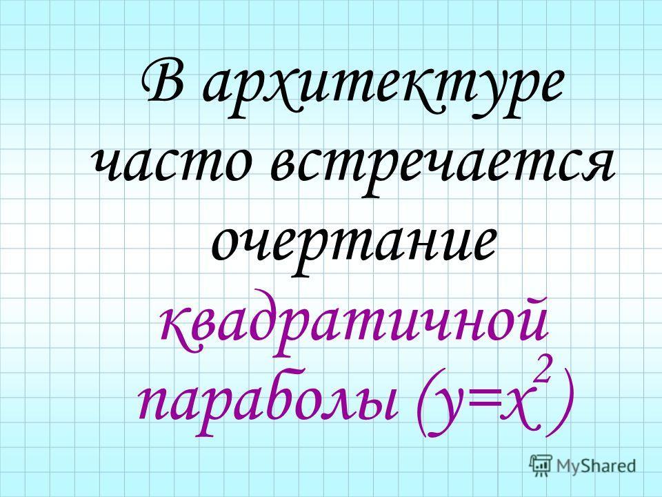 В архитектуре часто встречается очертание квадратичной параболы (у=х 2 )