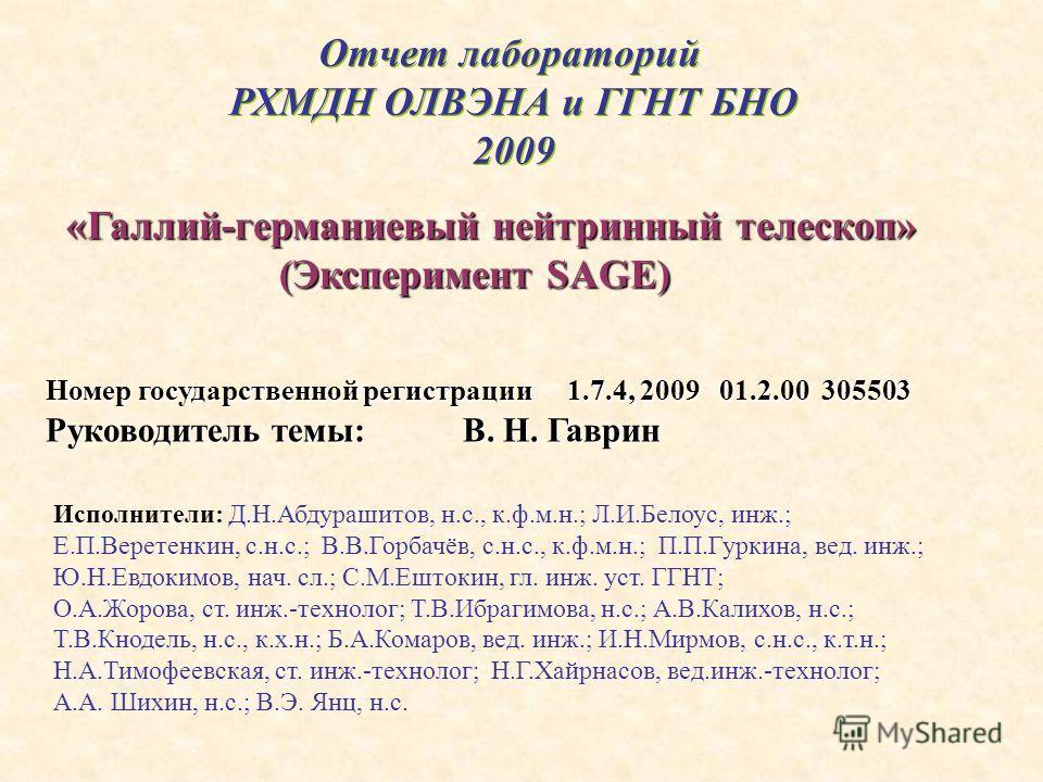 Отчет лабораторий РХМДН ОЛВЭНА и ГГНТ БНО 2009 Отчет лабораторий РХМДН ОЛВЭНА и ГГНТ БНО 2009 «Галлий-германиевый нейтринный телескоп» «Галлий-германиевый нейтринный телескоп» (Эксперимент SAGE) (Эксперимент SAGE) Номер государственной регистрации 1.